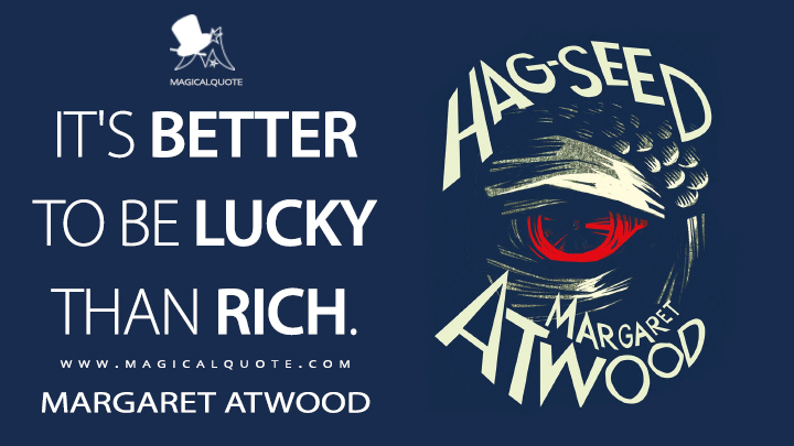 It's better to be lucky than rich. - Margaret Atwood (Hag-Seed Quotes)