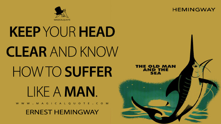 Keep your head clear and know how to suffer like a man. - Ernest Hemingway (The Old Man and the Sea Quotes)