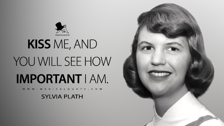 Kiss me, and you will see how important I am. - Sylvia Plath Quotes