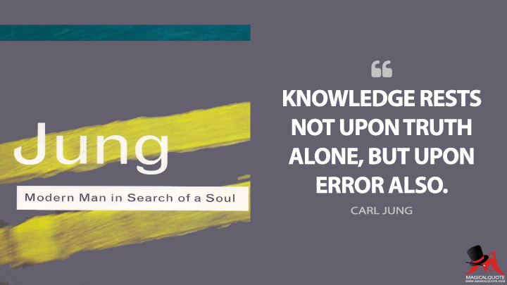 Knowledge rests not upon truth alone, but upon error also. - Carl Jung (Modern Man in Search of a Soul Quotes)