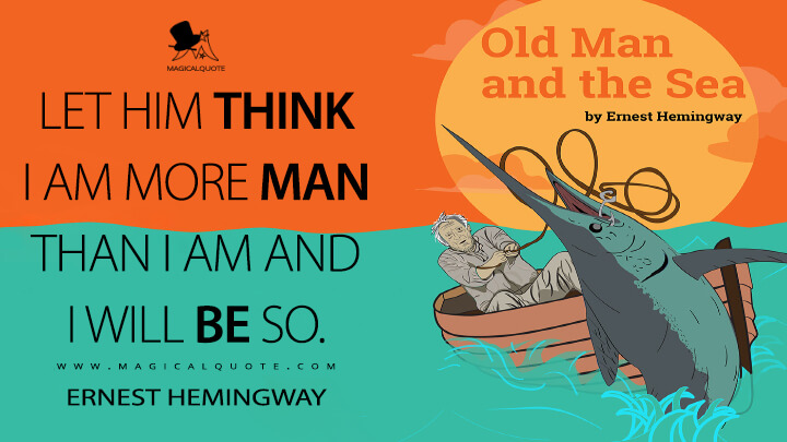 Let him think I am more man than I am and I will be so. - Ernest Hemingway (The Old Man and the Sea Quotes)