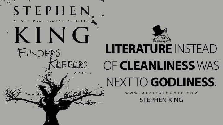 Literature instead of cleanliness was next to godliness. - Stephen King (Finders Keepers Quotes)