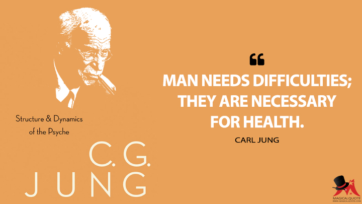 Man needs difficulties; they are necessary for health. - Carl Jung (The Structure and Dynamics of the Psyche Quotes)