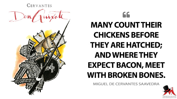 Many count their chickens before they are hatched; and where they expect bacon, meet with broken bones. - Miguel de Cervantes Saavedra (Don Quixote Quotes)