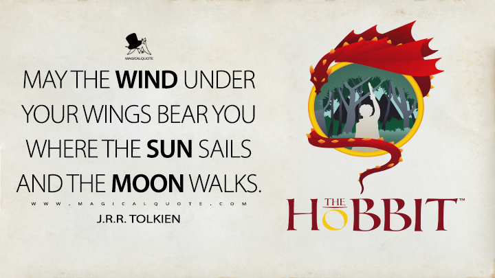 May the wind under your wings bear you where the sun sails and the moon walks. - J.R.R. Tolkien (The Hobbit Quotes)