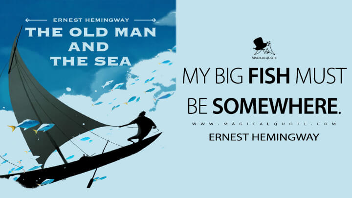 My big fish must be somewhere. - Ernest Hemingway (The Old Man and the Sea Quotes)