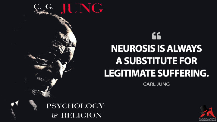 Neurosis is always a substitute for legitimate suffering. - Carl Jung (The Psychology and Religion: West and East Quotes)
