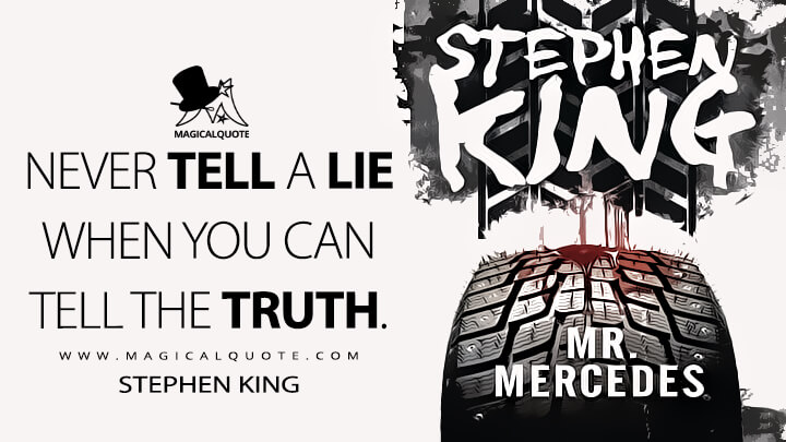 Never tell a lie when you can tell the truth. - Stephen King (Mr. Mercedes Quotes)