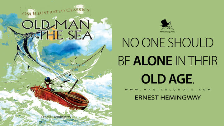 No one should be alone in their old age. - Ernest Hemingway (The Old Man and the Sea Quotes)