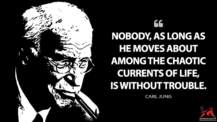 Nobody, as long as he moves about among the chaotic currents of life, is without trouble. - Carl Jung Quotes