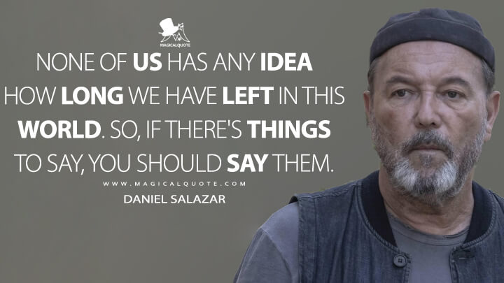 None of us has any idea how long we have left in this world. So, if there's things to say, you should say them. - Daniel Salazar (Fear the Walking Dead Quotes)