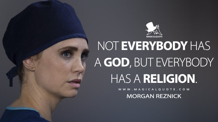 Not everybody has a god, but everybody has a religion. - Morgan Reznick (The Good Doctor)