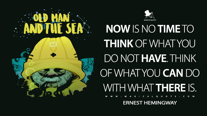 Now is no time to think of what you do not have. Think of what you can do with what there is. - Ernest Hemingway (The Old Man and the Sea Quotes)