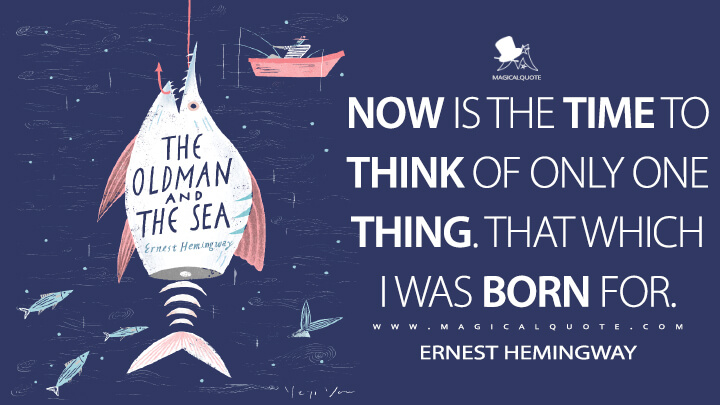 Now is the time to think of only one thing. That which I was born for. - Ernest Hemingway (The Old Man and the Sea Quotes)