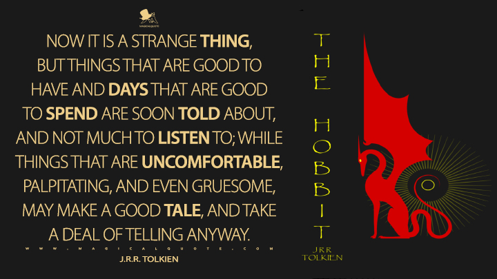 Now it is a strange thing, but things that are good to have and days that are good to spend are soon told about, and not much to listen to; while things that are uncomfortable, palpitating, and even gruesome, may make a good tale, and take a deal of telling anyway. - J.R.R. Tolkien (The Hobbit Quotes)