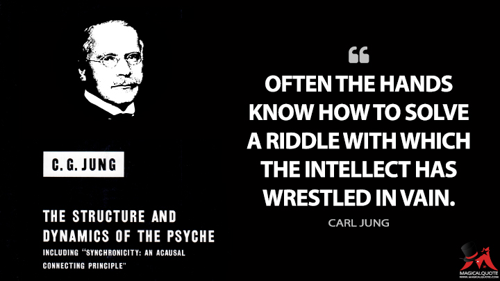 Often the hands know how to solve a riddle with which the intellect has wrestled in vain. - Carl Jung (The Structure and Dynamics of the Psyche Quotes)