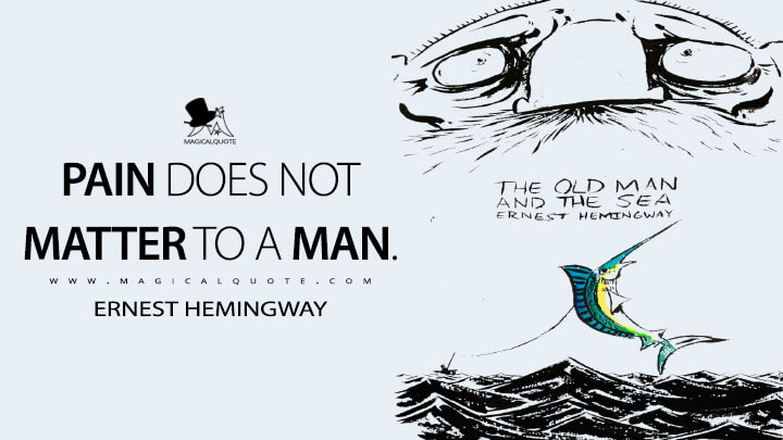 Pain does not matter to a man. - Ernest Hemingway (The Old Man and the Sea Quotes)