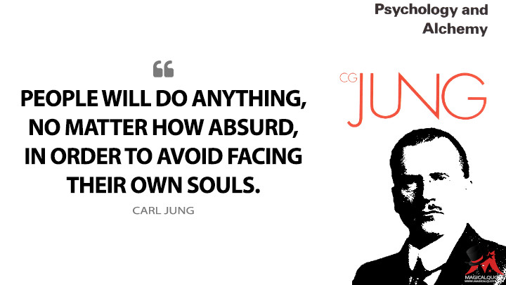 People will do anything, no matter how absurd, in order to avoid facing their own souls. - Carl Jung (Psychology and Alchemy Quotes)