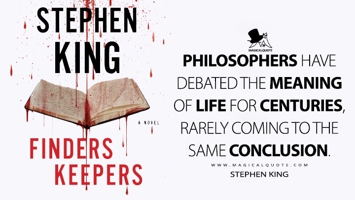 Philosophers have debated the meaning of life for centuries, rarely coming to the same conclusion. - Stephen King (Finders Keepers Quotes)