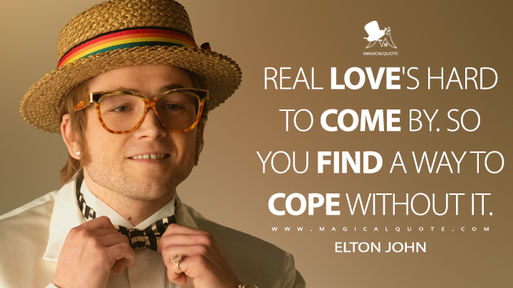 Real love's hard to come by. So you find a way to cope without it. - Elton John (Rocketman Quotes)