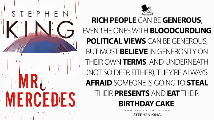 Rich people can be generous, even the ones with bloodcurdling political views can be generous, but most believe in generosity on their own terms, and underneath (not so deep, either), they're always afraid someone is going to steal their presents and eat their birthday cake. - Stephen King (Mr. Mercedes Quotes)