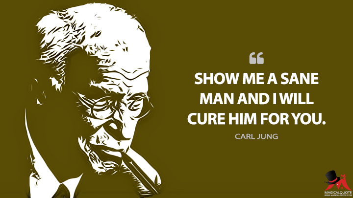 Show me a sane man and I will cure him for you. - Carl Jung Quotes