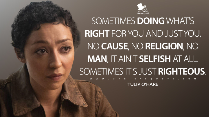 Sometimes doing what's right for you and just you, no cause, no religion, no man, it ain't selfish at all. Sometimes it's just righteous. - Tulip O'Hare (Preacher Quotes)