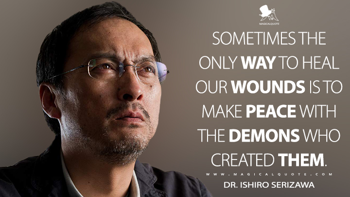 Sometimes the only way to heal our wounds is to make peace with the demons who created them. - Dr. Ishiro Serizawa (Godzilla: King of the Monsters Quotes)