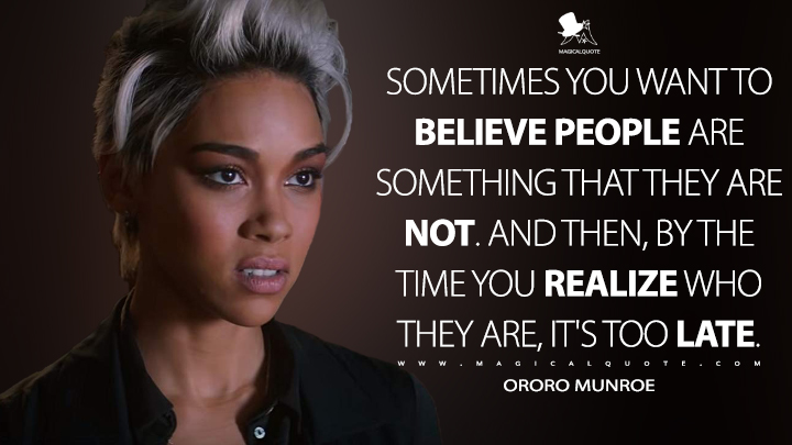 Sometimes you want to believe people are something that they are not. And then, by the time you realize who they are, it's too late. - Ororo Munroe (Dark Phoenix Quotes)