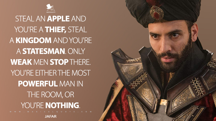 Steal an apple and you're a thief, steal a kingdom and you're a statesman. Only weak men stop there. You're either the most powerful man in the room, or you're nothing. - Jafar (Aladdin Quotes)