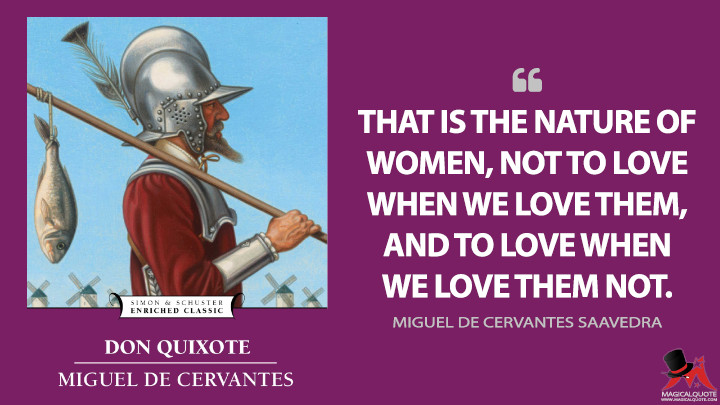 That is the nature of women, not to love when we love them, and to love when we love them not. - Miguel de Cervantes Saavedra (Don Quixote Quotes)