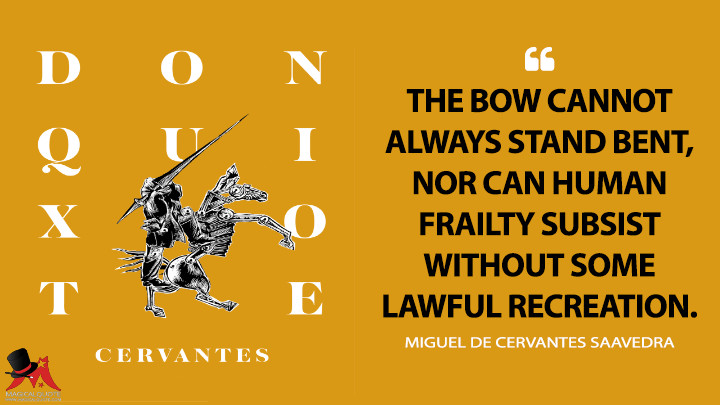 The bow cannot always stand bent, nor can human frailty subsist without some lawful recreation. - Miguel de Cervantes Saavedra (Don Quixote Quotes)