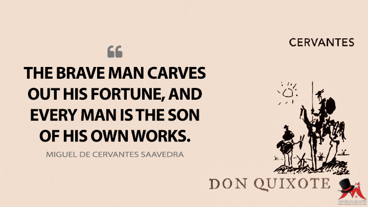 The brave man carves out his fortune, and every man is the son of his own works. - Miguel de Cervantes Saavedra (Don Quixote Quotes)