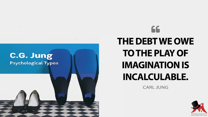 The debt we owe to the play of imagination is incalculable. - Carl Jung (Psychological Types Quotes)