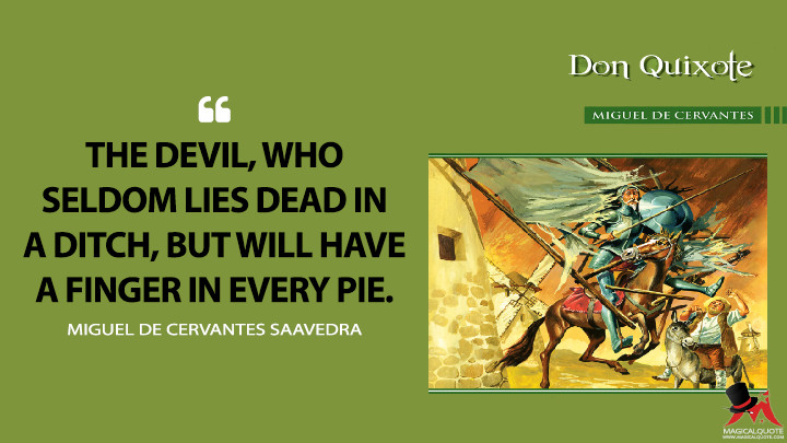 The devil, who seldom lies dead in a ditch, but will have a finger in every pie. - Miguel de Cervantes Saavedra (Don Quixote Quotes)