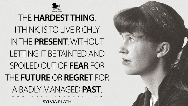 The hardest thing, I think, is to live richly in the present, without letting it be tainted and spoiled out of fear for the future or regret for a badly managed past. - Sylvia Plath Quotes