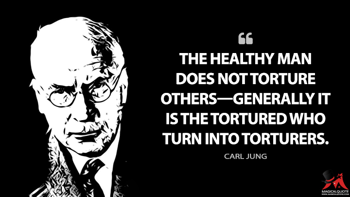 The healthy man does not torture others—generally it is the tortured who turn into torturers. - Carl Jung Quotes