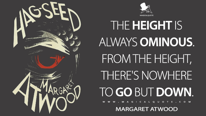 The height is always ominous. From the height, there's nowhere to go but down. - Margaret Atwood (Hag-Seed Quotes)