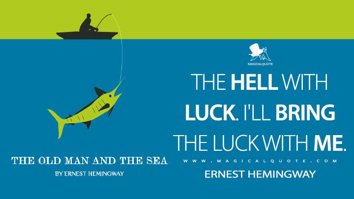 The hell with luck. I'll bring the luck with me. - Ernest Hemingway (The Old Man and the Sea Quotes)