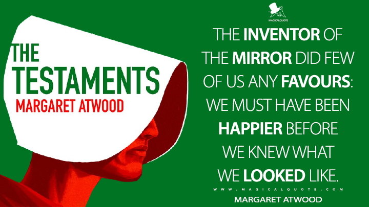 The inventor of the mirror did few of us any favours: we must have been happier before we knew what we looked like. - Margaret Atwood (The Testaments Quotes)