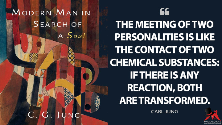 The meeting of two personalities is like the contact of two chemical substances: if there is any reaction, both are transformed. - Carl Jung (Modern Man in Search of a Soul Quotes)