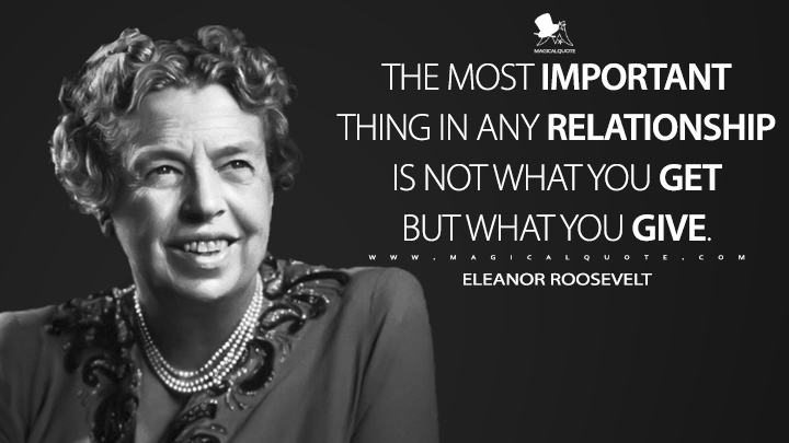 The most important thing in any relationship is not what you get but what you give. - Eleanor Roosevelt Quotes