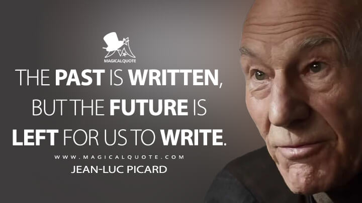 The past is written, but the future is left for us to write. - Jean-Luc Picard (Star Trek: Picard Quotes)