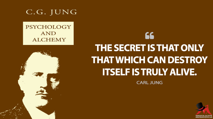 The secret is that only that which can destroy itself is truly alive. - Carl Jung (Psychology and Alchemy Quotes)