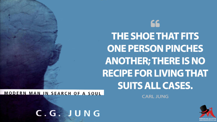 The shoe that fits one person pinches another; there is no recipe for living that suits all cases. - Carl Jung (Modern Man in Search of a Soul Quotes)