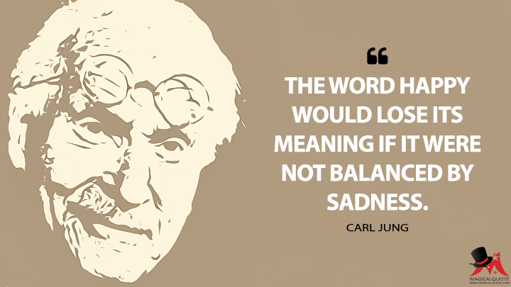 The word happy would lose its meaning if it were not balanced by sadness. - Carl Jung Quotes