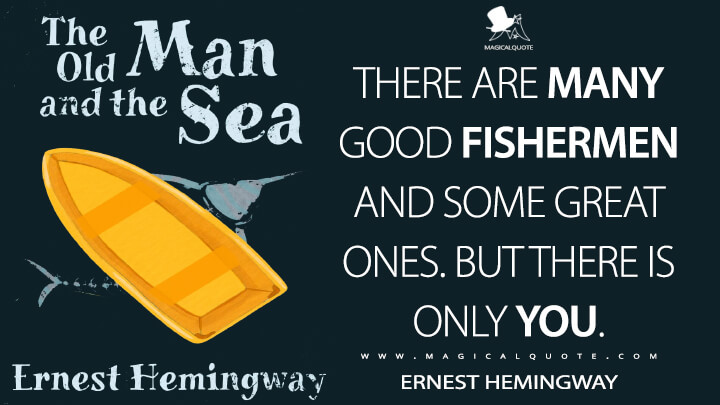 There are many good fishermen and some great ones. But there is only you. - Ernest Hemingway (The Old Man and the Sea Quotes)