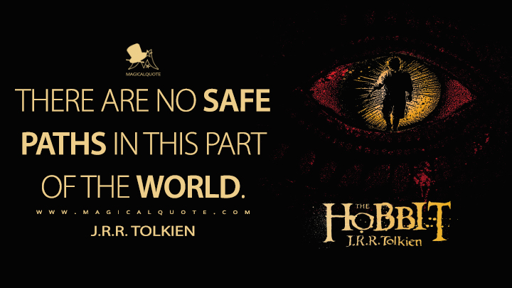 There are no safe paths in this part of the world. - J.R.R. Tolkien (The Hobbit Quotes)