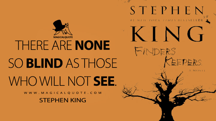 There are none so blind as those who will not see. - Stephen King (Finders Keepers Quotes)