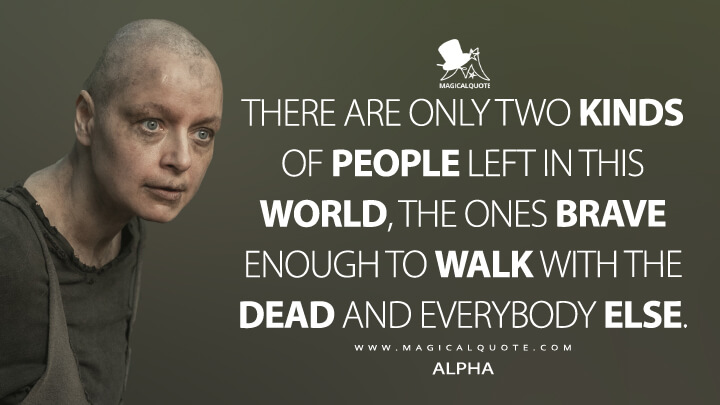 There are only two kinds of people left in this world, the ones brave enough to walk with the dead and everybody else. - Alpha (The Walking Dead Quotes)